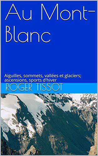 Au Mont-Blanc: Aiguilles, sommets, vallées et glaciers; ascensions, sports d'hiver (French Edition)